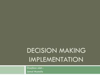 DECISION MAKING  IMPLEMENTATION
