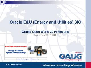Oracle E&U (Energy and Utilities) SIG Oracle Open World 2014 Meeting September 28 th , 2014