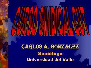 CARLOS A. GONZALEZ Sociólogo Universidad del Valle