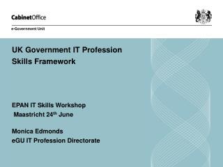 UK Government IT Profession  Skills Framework EPAN IT Skills Workshop  Maastricht 24 th  June
