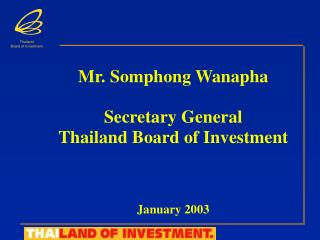 Mr. Somphong Wanapha Secretary General Thailand Board of Investment January 2003