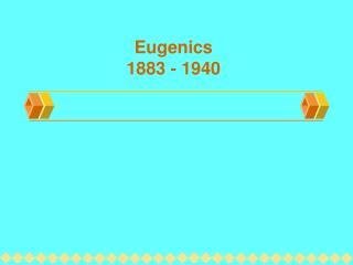 Eugenics 1883 - 1940