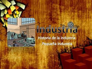 Historia de la industria  Pequeña Industria