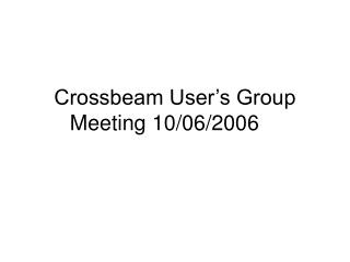 Crossbeam User's Group Meeting 10/06/2006
