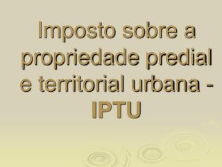 Imposto sobre a propriedade predial e territorial urbana - IPTU