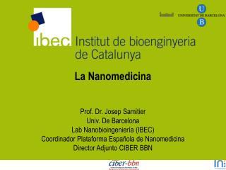 La Nanomedicina    Prof. Dr. Josep Samitier  Univ. De Barcelona Lab Nanobioingenier a IBEC Coordinador Plataforma Espa o