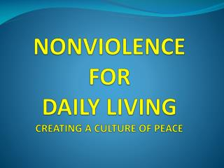 NONVIOLENCE FOR DAILY LIVING CREATING A CULTURE OF PEACE