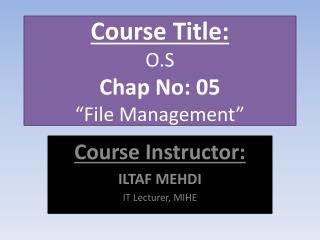 "Course Title: O.S Chap No: 05 ""File Management"""