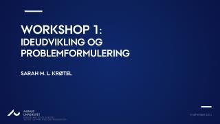 Workshop 1 :  Ideudvikling  og  problemformulering Sarah m. L. Krøtel