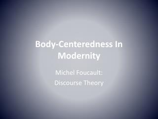 Body-Centeredness In  Modernity
