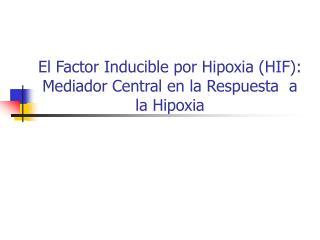 El Factor Inducible por Hipoxia (HIF): Mediador Central en la Respuesta  a la Hipoxia