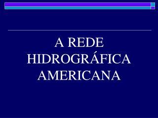 A REDE HIDROGRÁFICA AMERICANA