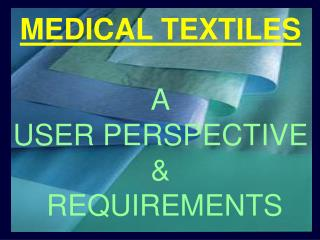 MEDICAL TEXTILES A USER PERSPECTIVE &  REQUIREMENTS