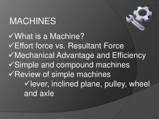 What is a Machine? Effort force vs.  Resultant  Force Mechanical Advantage and Efficiency