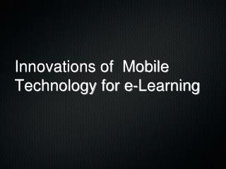 Innovations of  Mobile Technology for e-Learning