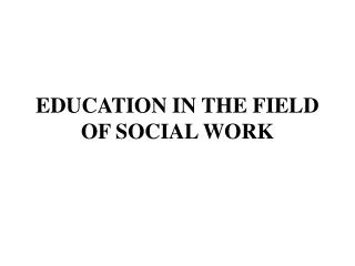 EDUCATION IN THE FIELD OF SOCIAL WORK