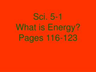 Sci. 5-1 What is Energy? Pages 116-123