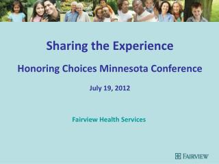 Sharing the Experience Honoring Choices Minnesota Conference July 19, 2012