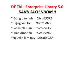 ĐỀ TÀI  : Enterprise Library  5.0  DANH SÁCH NHÓM  9