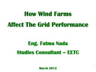 How Wind Farms  Affect The Grid Performance  Eng. Fatma Nada Studies Consultant – EETC March 2012