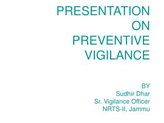 PRESENTATION  ON PREVENTIVE VIGILANCE  BY Sudhir Dhar Sr. Vigilance Officer NRTS-II, Jammu