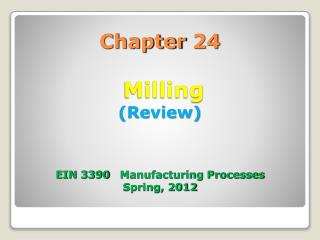 Chapter 24  Milling (Review) EIN 3390   Manufacturing Processes Spring, 2012