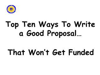 Top Ten Ways To Write a Good Proposal�