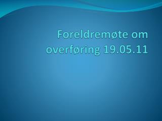 Foreldremøte om overføring 19.05.11