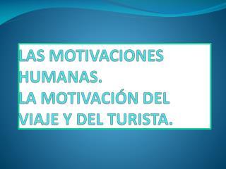 LAS MOTIVACIONES HUMANAS. LA MOTIVACI N DEL VIAJE Y DEL TURISTA.
