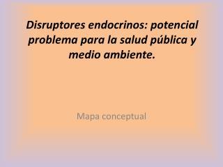 Disruptores endocrinos: potencial problema para la salud pública y medio ambiente.