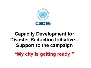 Capacity Development for Disaster Reduction Initiative � Support to the campaign