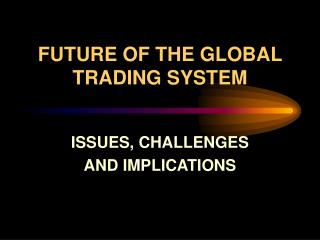 FUTURE OF THE GLOBAL TRADING SYSTEM