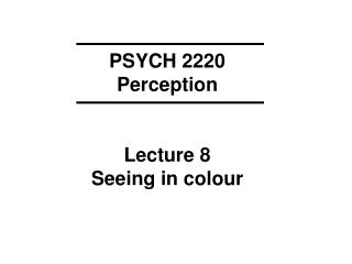 PSYCH 2220 Perception Lecture 8 Seeing in colour