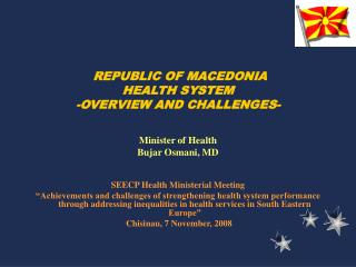 REPUBLIC OF MACEDONIA HEALTH SYSTEM -OVERVIEW AND CHALLENGES- Minister of Health Bujar Osmani, MD