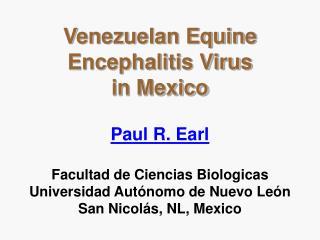 Venezuelan Equine Encephalitis Virus                    in Mexico  Paul R. Earl   Facultad de Ciencias Biologicas Univer