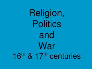 Religion, Politics and  War 16 th  & 17 th  centuries