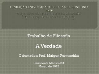 Trabalho de Filosofia A Verdade Orientador: Prof.  Maigon Pontuschka Presidente Médici-RO