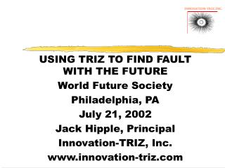 USING TRIZ TO FIND FAULT WITH THE FUTURE World Future Society Philadelphia, PA July 21, 2002 Jack Hipple, Principal Inno