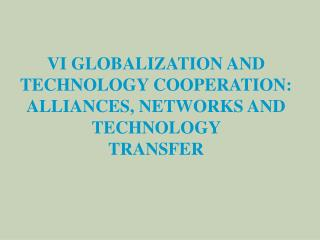 VI GLOBALIZA TION AND TECHNOLOGY COOPERATION: ALLIANCES, NETWORKS AND TECHNOLOGY  TRANSFER