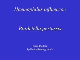 Haemophilus influenzae Bordetella pertussis Knud Poulsen kp@microbiology.au.dk