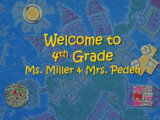 Welcome to  4 th  Grade Ms. Miller & Mrs. Peden