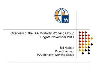 Overview of the IAA Mortality Working Group Bogota November 2011 Bill Horbatt Vice Chairman