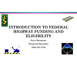 INTRODUCTION TO FEDERAL HIGHWAY FUNDING AND ELIGIBILITY Steve Baumann Financial Specialist