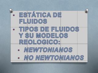 ESTÁTICA DE FLUIDOS TIPOS DE FLUIDOS Y SU MODELOS REOLOGICO: NEWTONIANOS NO NEWTONIANOS