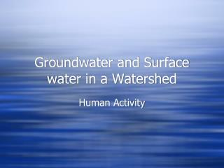 Groundwater and Surface water in a Watershed