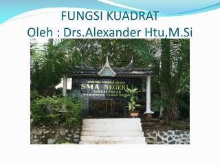 FUNGSI KUADRAT Oleh  :  Drs.Alexander Htu,M.Si