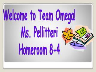 Welcome to Team Omega! Ms. Pellitteri Homeroom 8-4