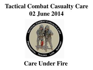 Tactical Combat Casualty Care 02 June 2014