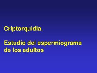 Criptorquidia.  Estudio del espermiograma  de los adultos