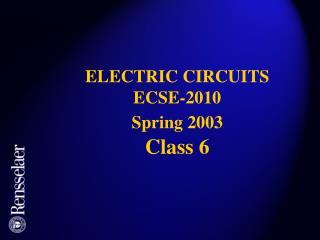 ELECTRIC CIRCUITS ECSE-2010 Spring 2003 Class 6
